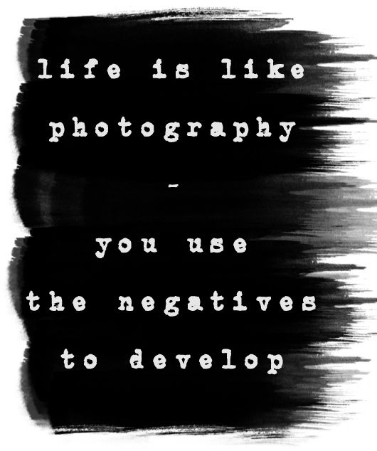 """Life is like photography - you use the negatives to develop!"" #art #quotes"