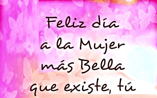 Feliz Día A La Mujer Más Bella Que Existe Tu Feliz Día Mamá Frases Feliz Día De La Madre Feliz Día De La Mujer