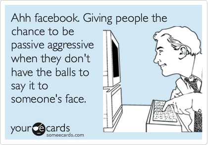 Ahh Facebook Giving People The Chance To Be Passive Aggressive When They Don T Have The Balls To Say It To Someone S Face Passive Aggressive Humor Aggressive Quotes Ecards Funny