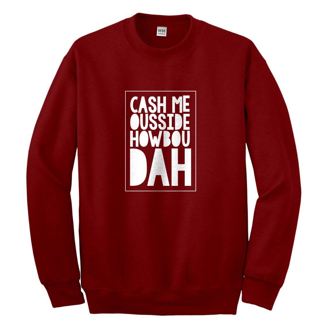 Crewneck Cash Me Ousside How Bow Dah Unisex Sweatshirt