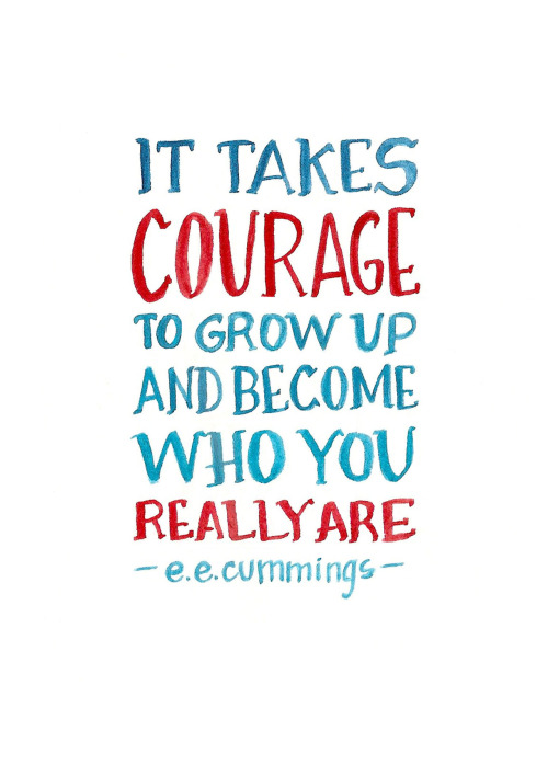 It takes courage to grow up and become who you really are. ~E.E. Cummings  #courage #self #grow #become #quotes