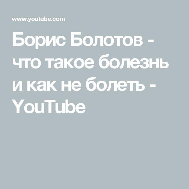 Борис Болотов - что такое болезнь и как не болеть - YouTube ...