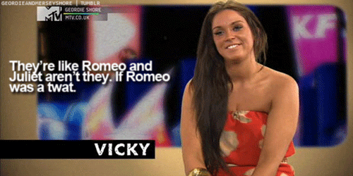 Vicky - Geordie Shore. Her quotes are classic!