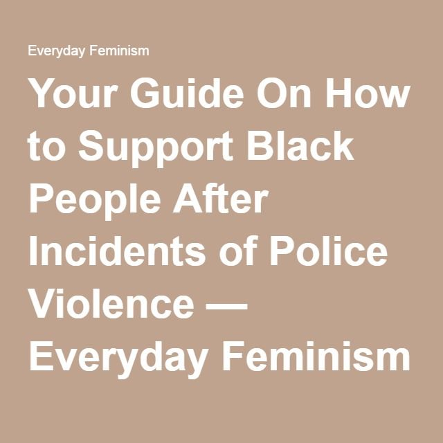 Your Guide On How to Support Black People After Incidents of Police Violence — Everyday Feminism