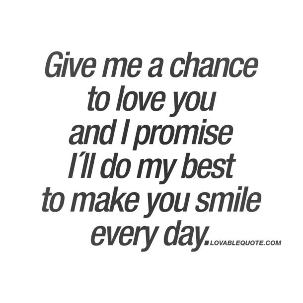 Give Me A Chance To Love You And I Promise I´ll Do My Best