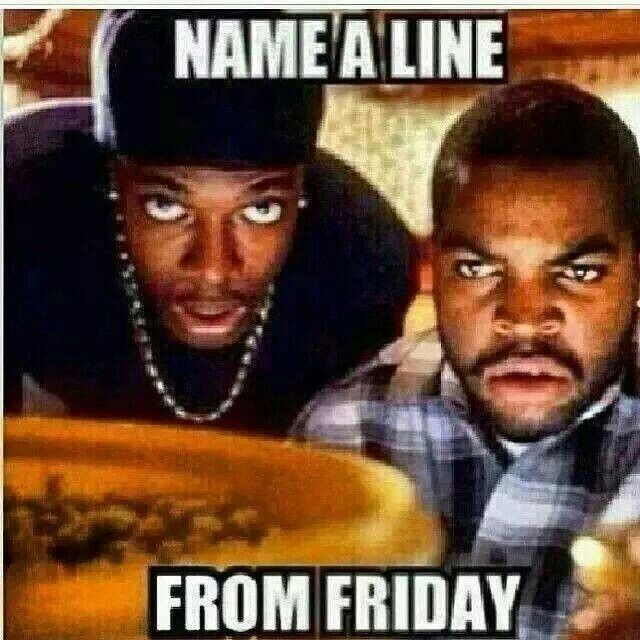 Its Friday We Ain T Got No Job And We Aint Got Shit To Do Friday Movie Quotes Friday Movie Humor Inappropriate