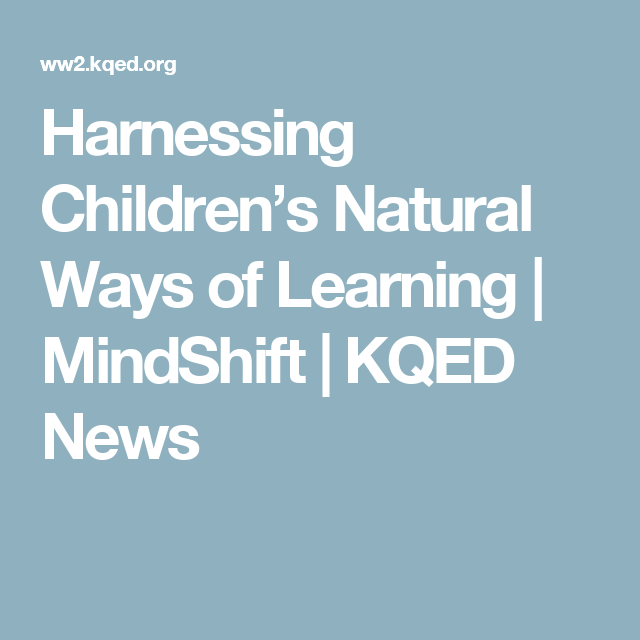 Harnessing Childrens Natural Ways Of >> Harnessing Children S Natural Ways Of Learning Mindshift Kqed