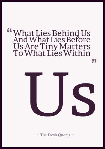 What Lies Behind Us And What Lies Before Us Are Tiny Matters To What Lies Within Us