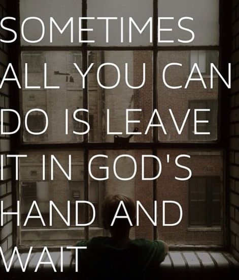 Sometimes All You Can Do Is Leave It In Gods Hand And Wait Faith