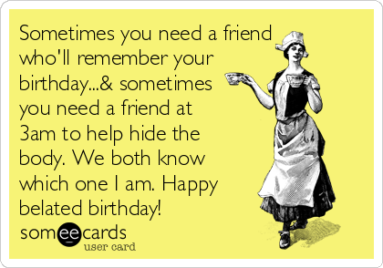 Sometimes you need a friend who'll remember your birthday...& sometimes you need a friend at 3am to help hide the body. We both know which one I am. Happy belated birthday!
