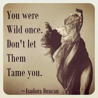 You were wild once - don't let them tame you. - Isadora Duncan #dance #american #isadora #scarf #wild #tame #free #freedom