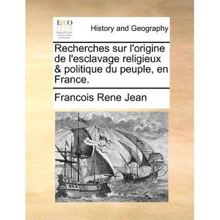 Recherches Sur L'Origine de L'Esclavage Religieux & Politique Du Peuple, En France.