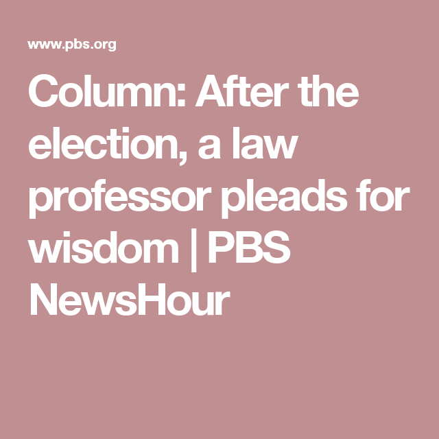 Column: After the election, a law professor pleads for wisdom | PBS NewsHour