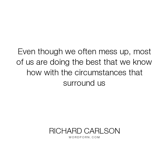 """Richard Carlson - """"Even though we often mess up, most of us are doing the best that we know how with..."""". mistakes, circumstances"""