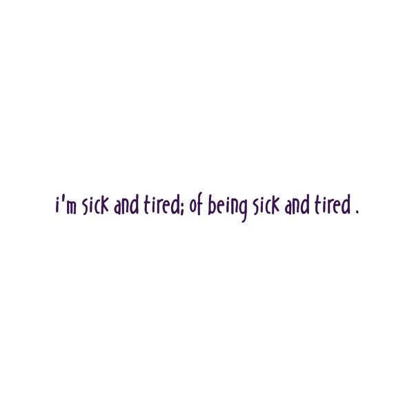 i\'m sick and tired of being sick and tired found on Polyvore ...