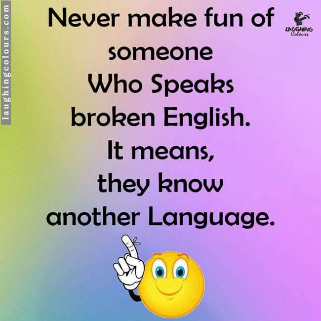 Never Make Fun Of Someone Who Speaks Broken English It Means They