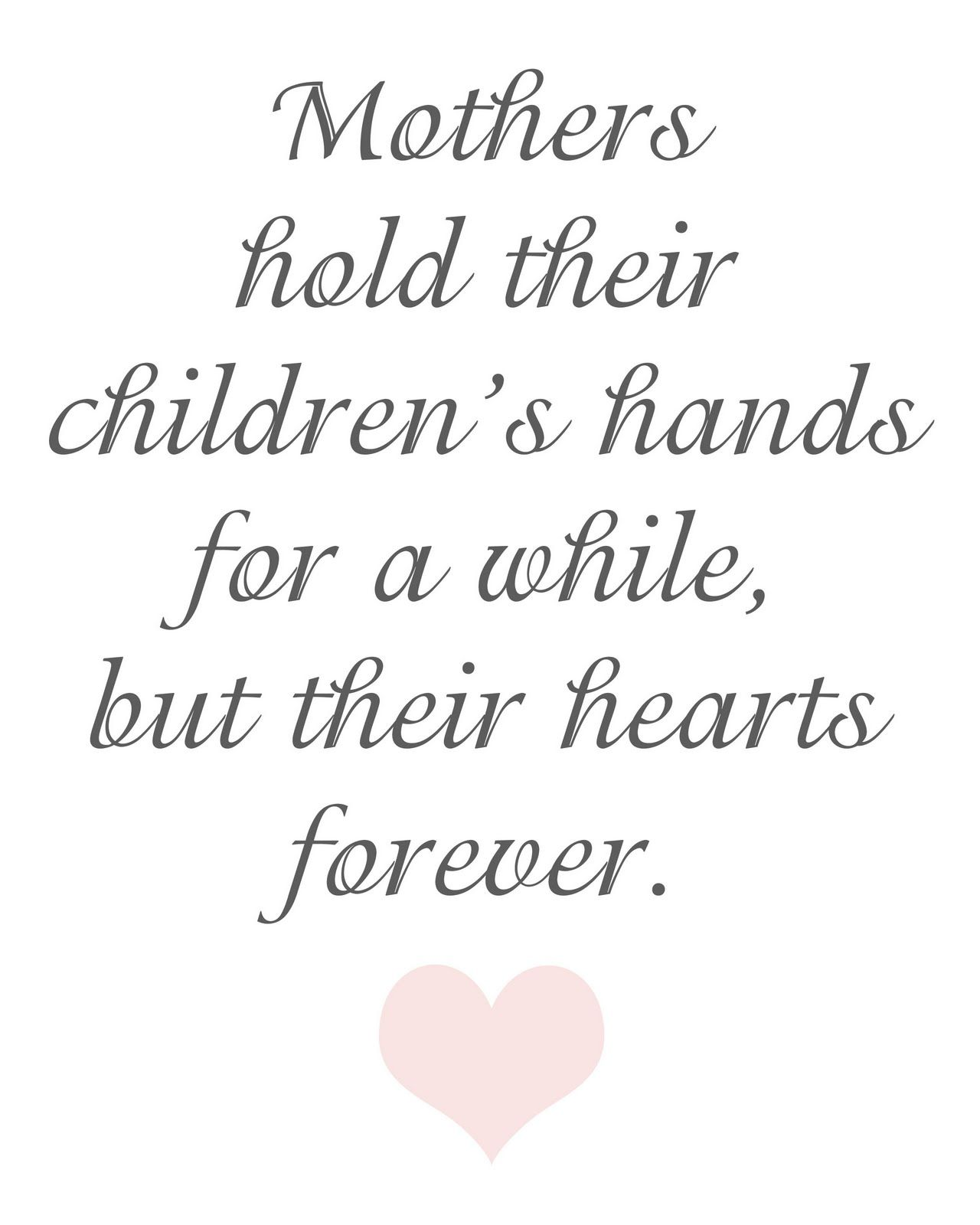 Mothers hold their children s hands for a while but their hearts forever