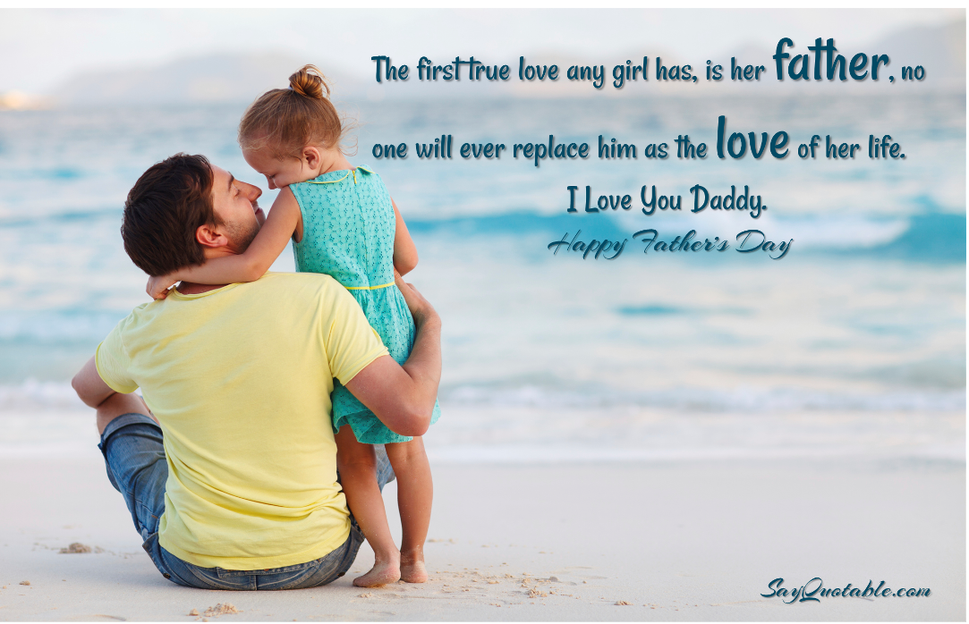 The first true love any girl has, is her father, no one