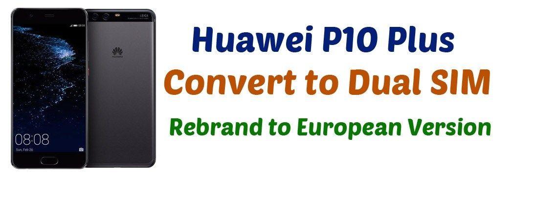 Huawei P10 Plus Convert to Dual Sim - Rebrand to European Version