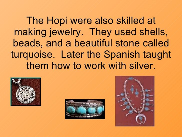 The Hopi were also skilled at making jewelry.  They used shells, beads, and a beautiful stone called turquoise.  Later the...