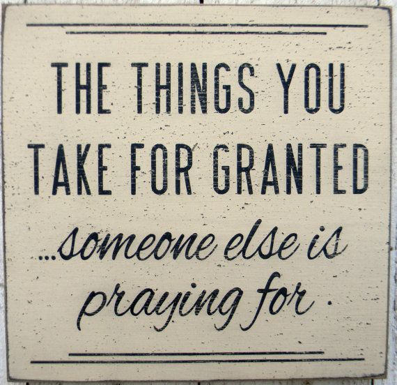 "Image result for ""The things you take for granted, someone else is praying for."" ~ Unknown"
