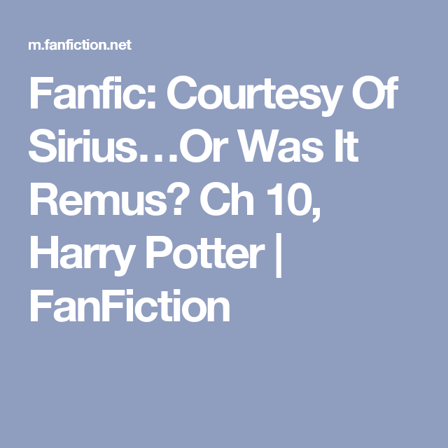 Fanfic: Courtesy Of Sirius…Or Was It Remus? Ch 10, Harry