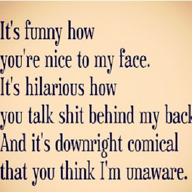 Lol I Deal With This Every Day Its Funny How People Think Im Unaware That You Have Talked About Me Behind My Back But Act Another Way To Face