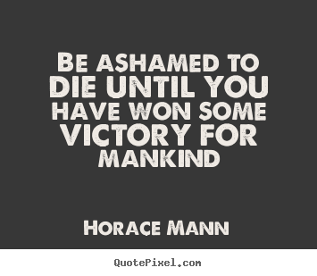Horace Mann Poster Quotes Be Ashamed To Die Until You Have Won