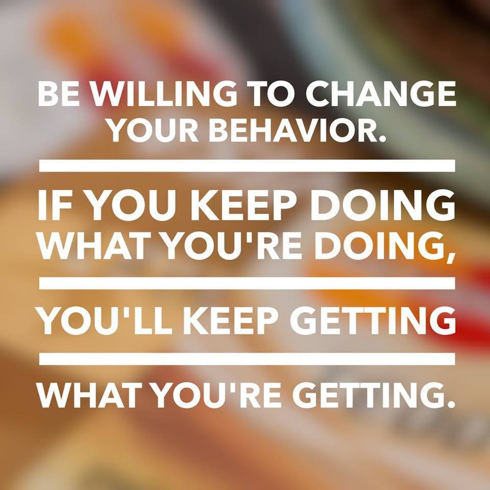 Be Willing To Change Your Behavior If You Keep Doing What Youre