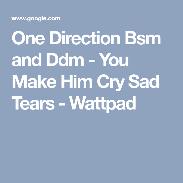 One Direction Bsm and Ddm - You Make Him Cry Sad Tears - Wattpad