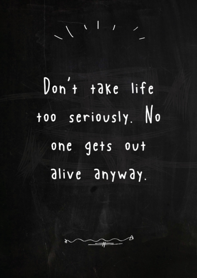 Dont Take Life Too Seriously No One Gets Out Alive Anyways Me