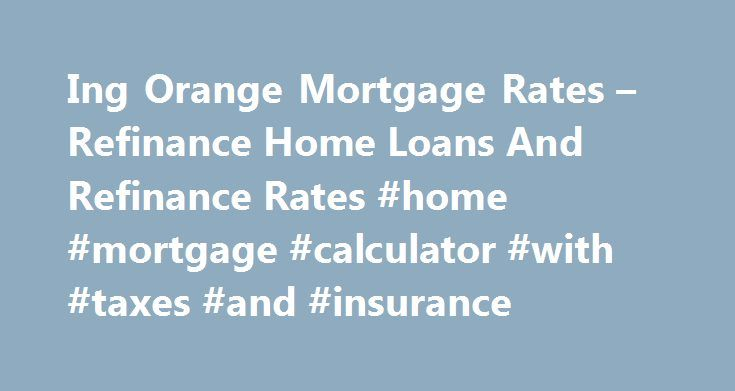 Ing Orange Mortgage Rates \u2013 Refinance Home Loans And Refinance Rates