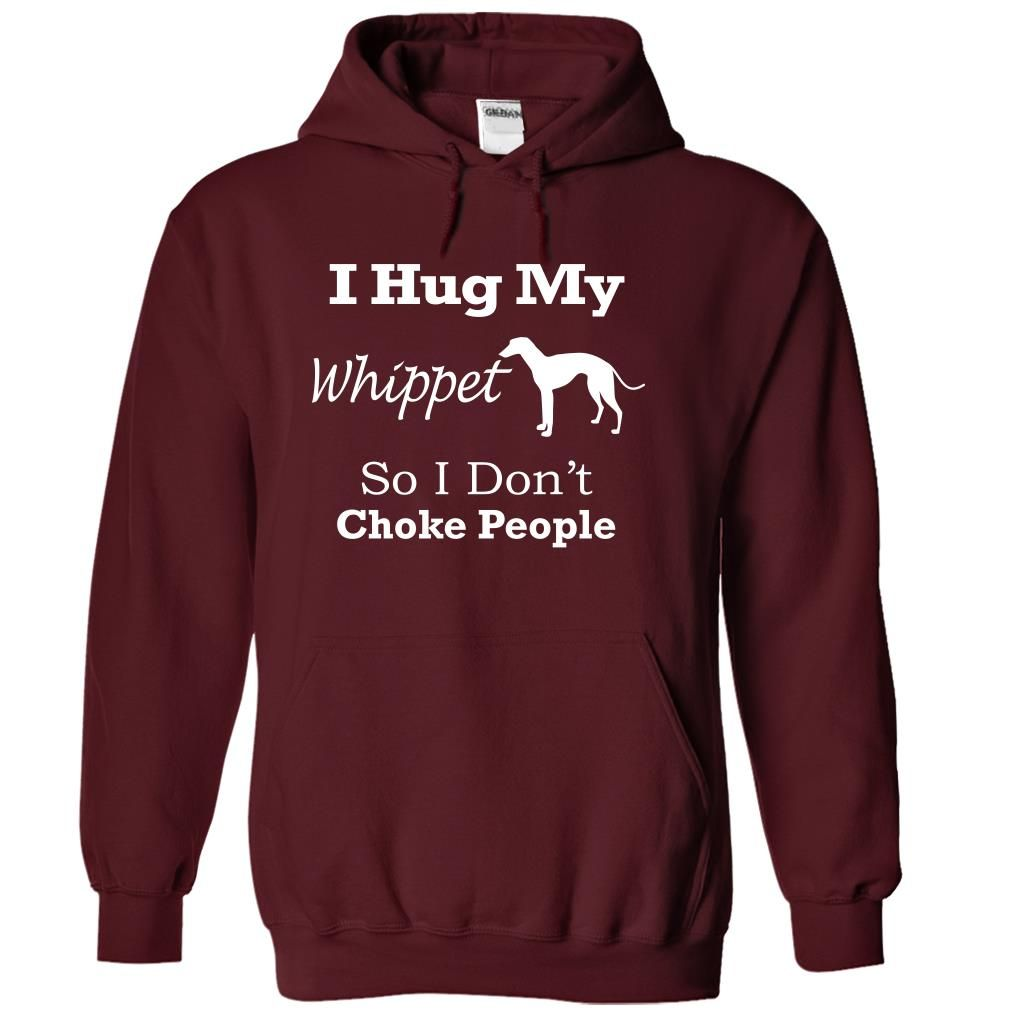I hug my Whippet so i dont choke people