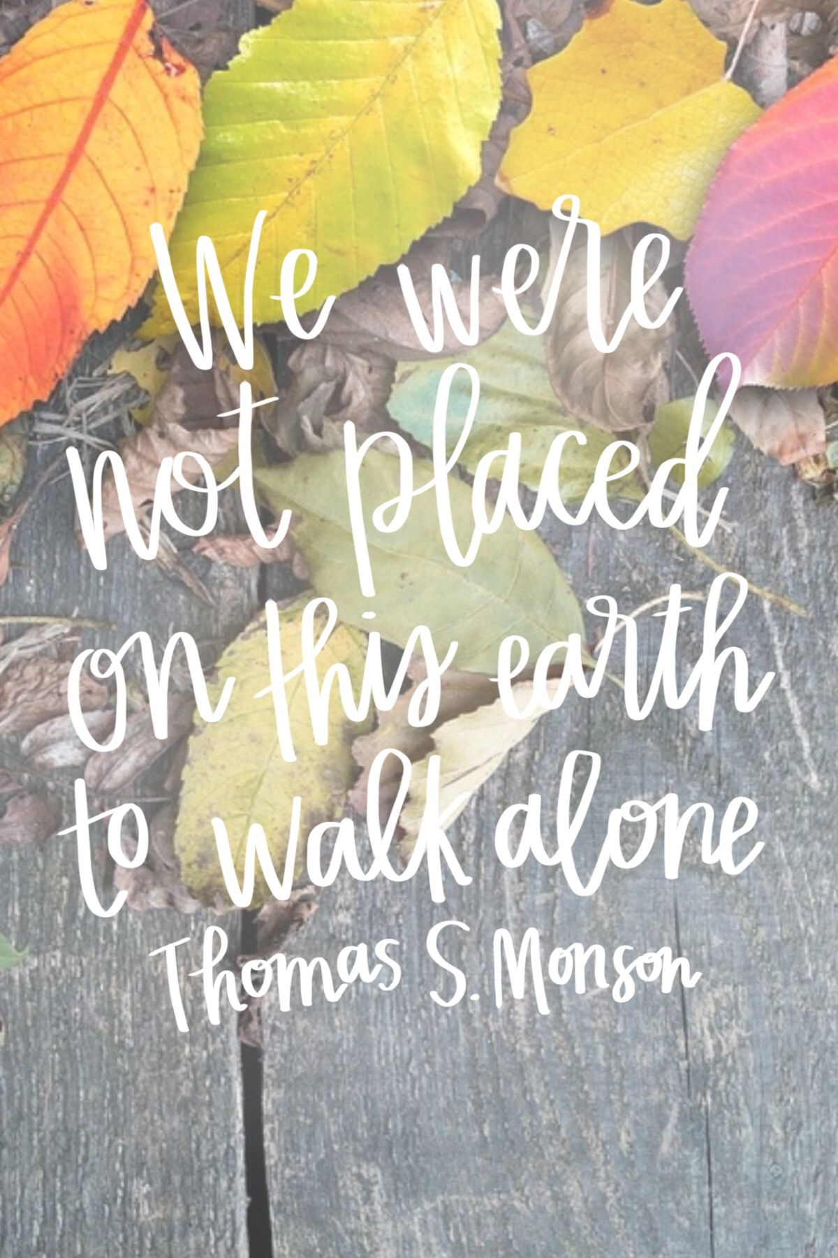"Mormon Quotes Pleasing We Were Not Placed On This Earth To Walk Alone"" Thomas Smonson"
