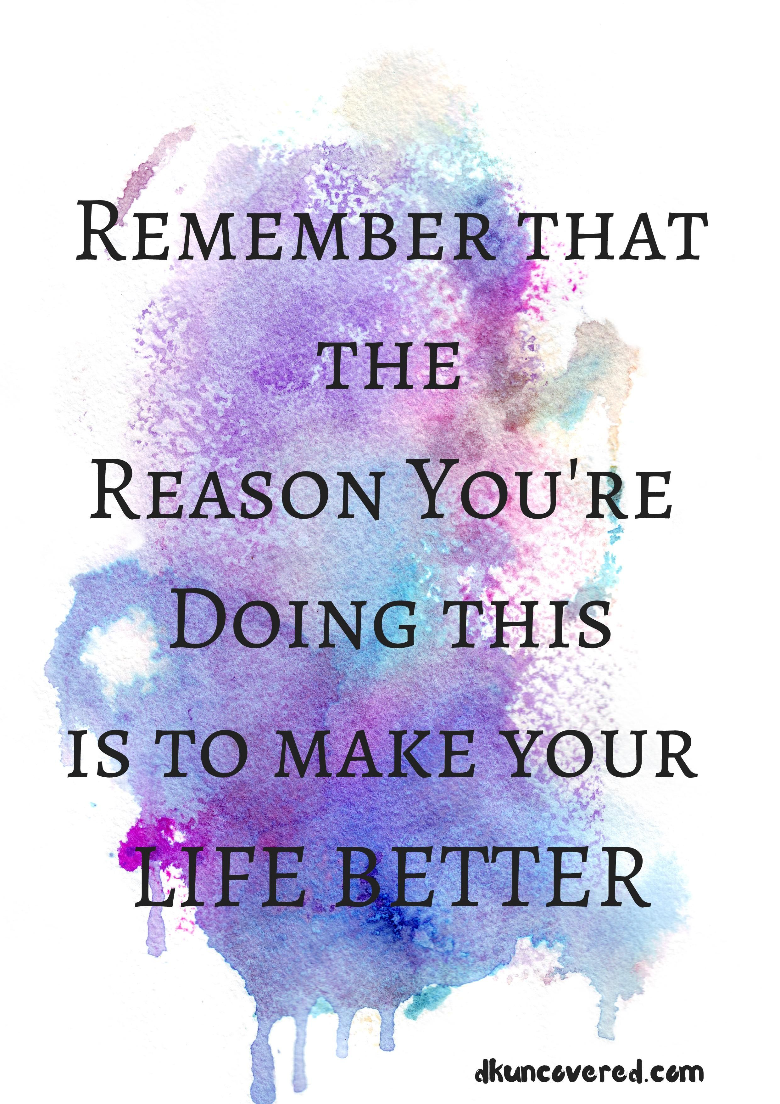 Remember That The Reason You Re Doing This Is To Make Your Life