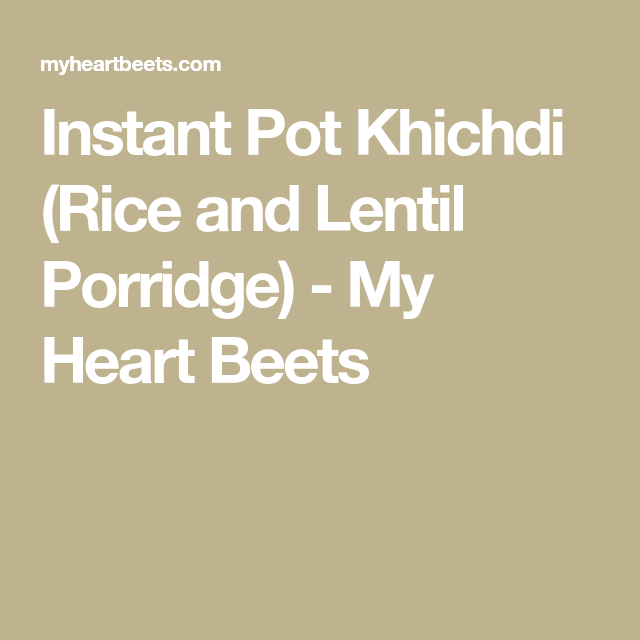 Instant Pot Khichdi (Rice and Lentil Porridge) - My Heart Beets