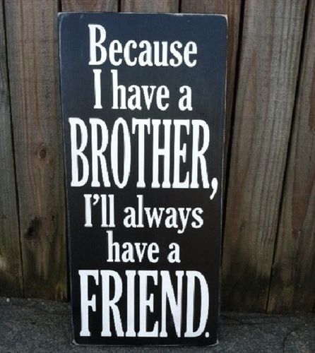 Because I Have A Brother Ill Always Have A Friend Just Love This