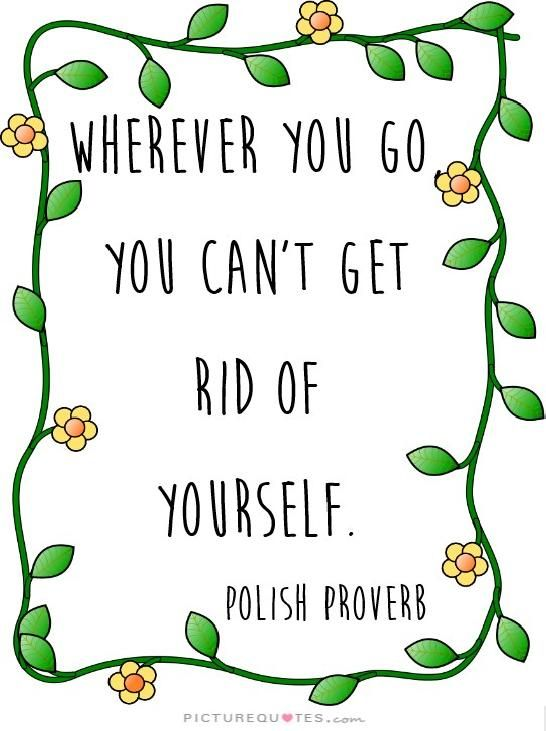 Wherever You Go You Cant Get Rid Of Yourself Polish Proverb