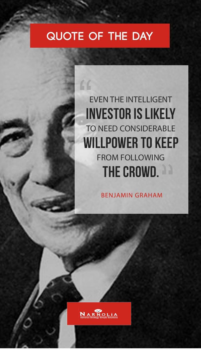 """Quote  of The                              """"Even the intelligent investor is likely to need considerable willpower to keep from following the crowd.""""  Benjamin Graham http://www.narnolia.com/"""