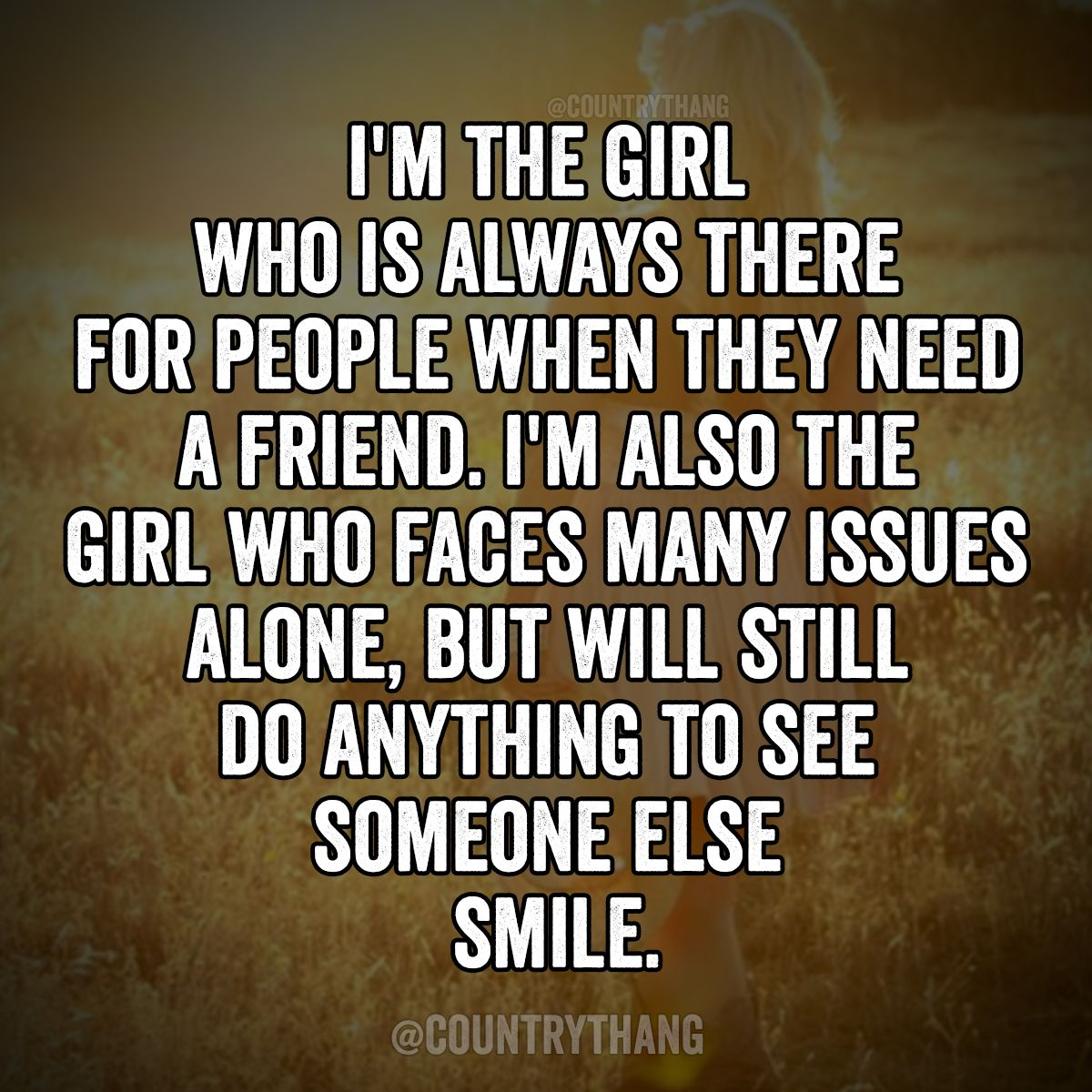 I m the girl who is always there for people when they need a friend I m also the girl who faces many issues alone but will still do anything to see someone