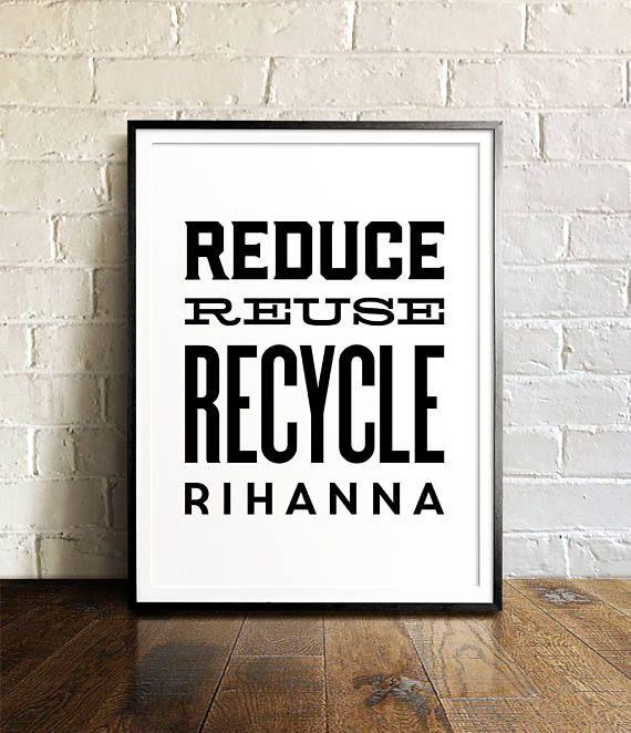 Reduce Reuse Recycle Rihanna, PRINTABLE Art, Funny Wall