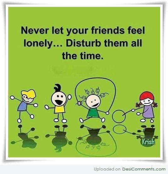 Never Let Your Friends Feel Lonely. Friends FamilyTrue FriendsFriendship  QuotesFriend ...