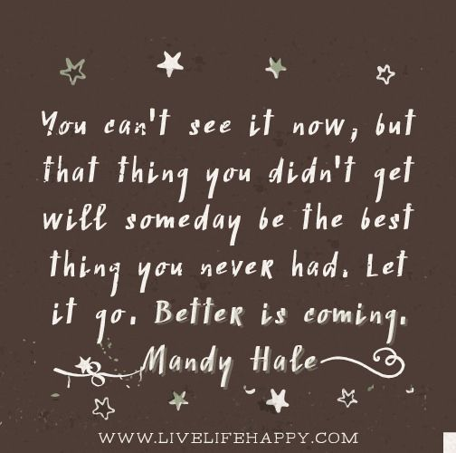 You can't see it now, but that thing you didn't get will someday be the best thing you never had. Let it go. Better is coming. -Mandy Hale
