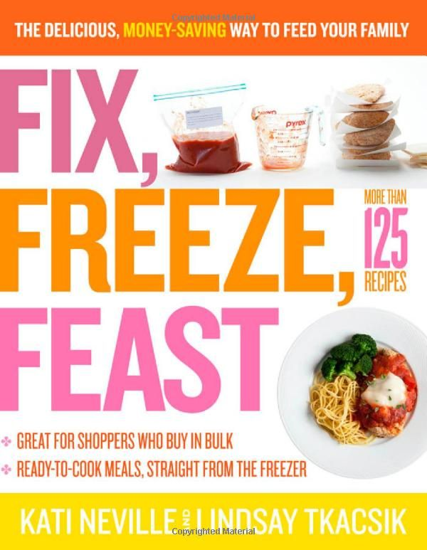 Fix, Freeze, Feast: The Delicious, Money-Saving Way to Feed Your Family by Kati Neville & Lindsay Tkacsik: A go to book for saving time in the kitchen with many entrees you can put together in under 15 minutes. #Cook_Book #Kati_Neville #Lindsay_Tkacsik #Fix_Freeze_Feast