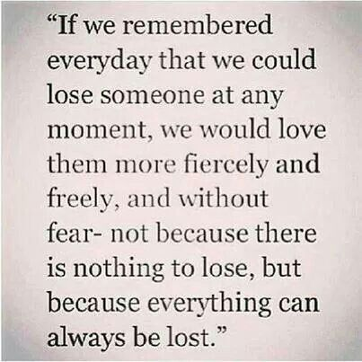 Love Unconditionally And Everyday The Right Relationship Is Best Loss Of A Loved One Quote