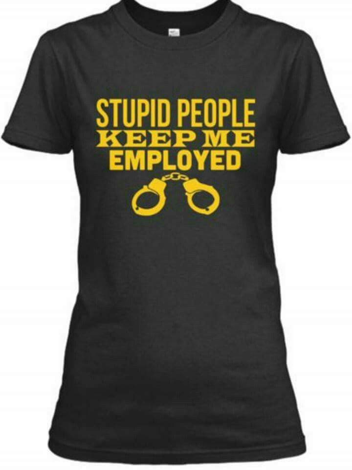 ddf6542e Stupid people keep me employed | The Police Test Physical | Police humor, Correctional  officer humor, Cops humor