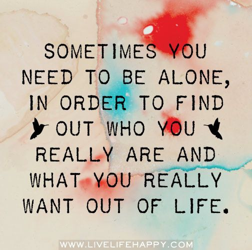 Sometimes you need to be alone, in order to find out who you really are and what you really want out of life. by deeplifequotes, via Flickr