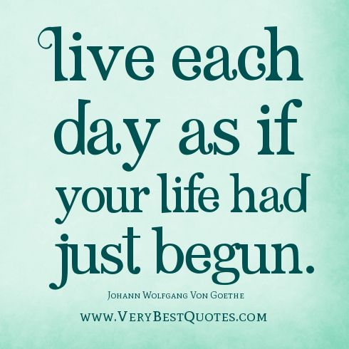 Live Each Day As If Your Life Had Just Begun