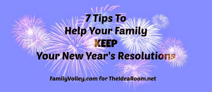7 Tips to Help Your Family Keep Your New Year's Resolutions.  Great article by Heather Johnson from FamilyVolley.com via theidearoom.net