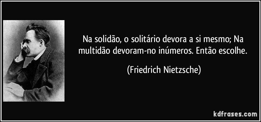 Na solidão, o solitário devora a si mesmo; Na multidão devoram-no inúmeros. Então escolhe. (Friedrich Nietzsche)